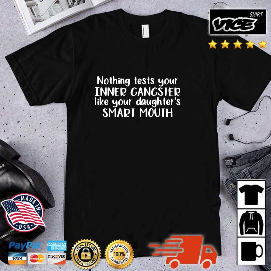 Nothing test your inner gangster like your daughter_s smart mouth shirt