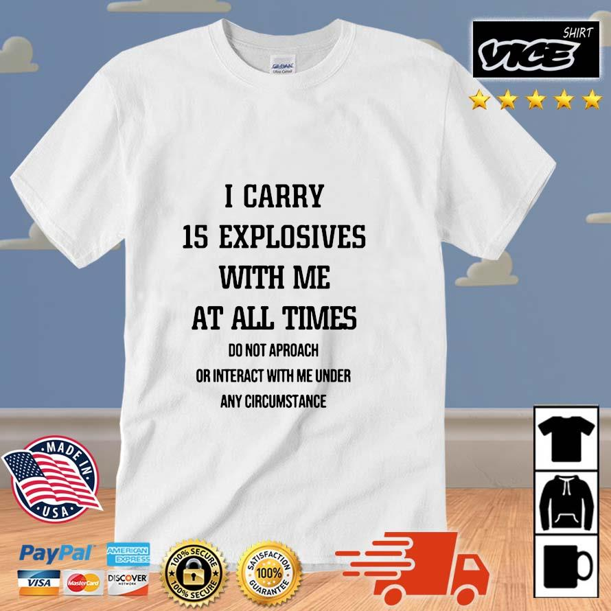 I Carry 15 Explosives With Me At All Times Do Not Approach Shirt