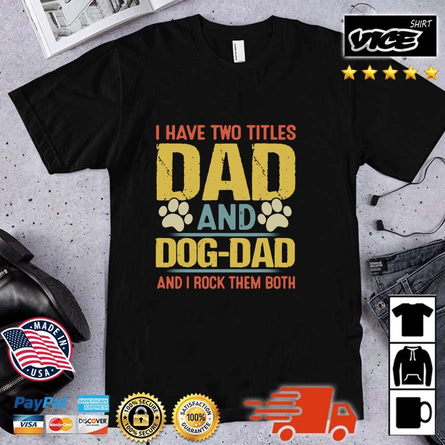 I have two titles dad and dog dad and i rock them both Funny Puppy Father Quote Fathers Day Shirt