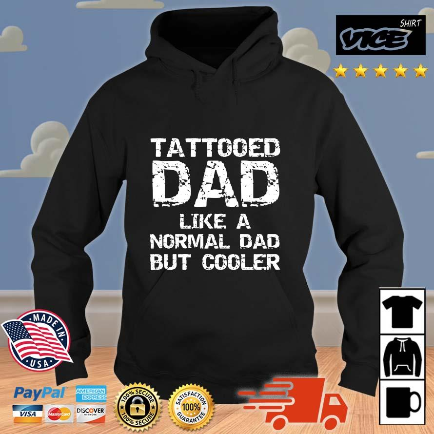 Tattooed Dad Like A Normal Dad But Cooler Shirt Vices hoodie den