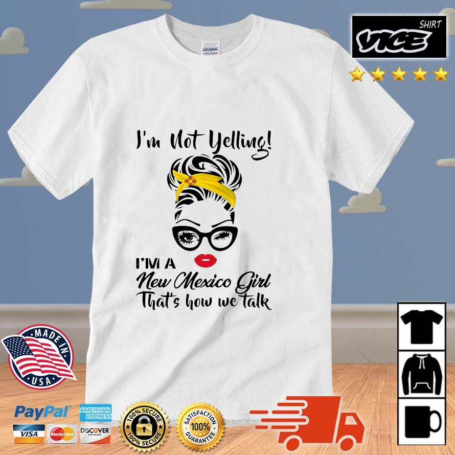 The Girl I'm Not Yelling I'm A New Mexico Girl That's How We Talk Shirt